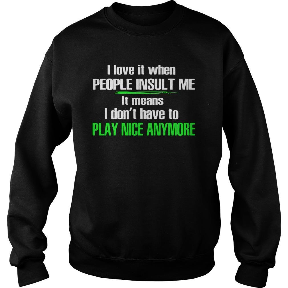 I Love It When People Insult Me It Means I Don't Have To Play Nice Anymore Sweater
