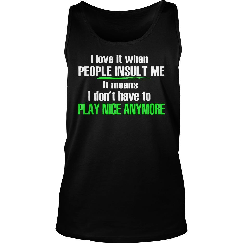 I Love It When People Insult Me It Means I Don't Have To Play Nice Anymore Tank Top