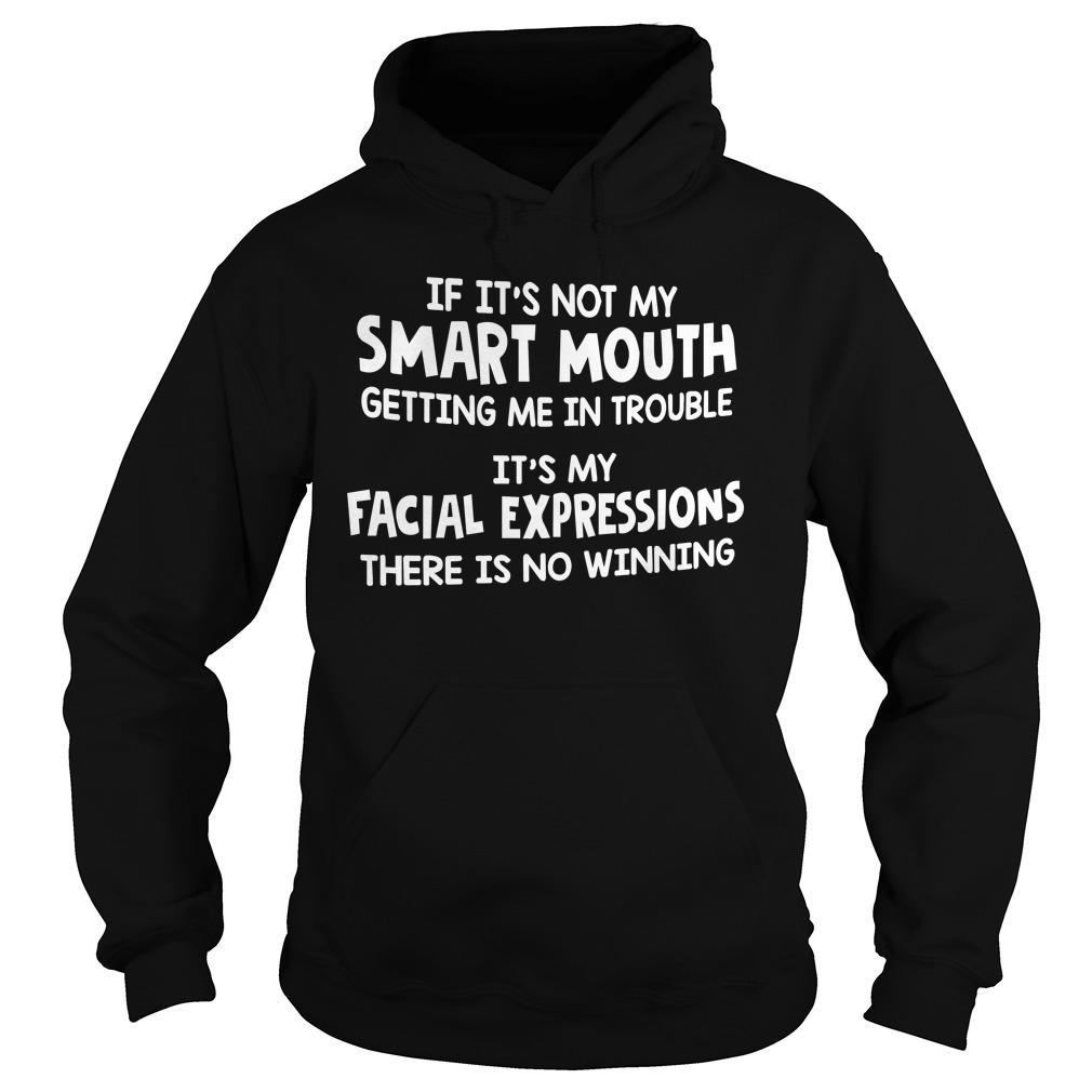 If It's Not My Smart Mouth Getting Me In Trouble It's My Facial Expressions Hoodie