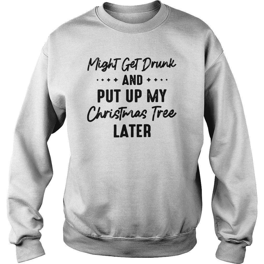 Might Get Drunk And Put Up My Christmas Tree Later Sweater