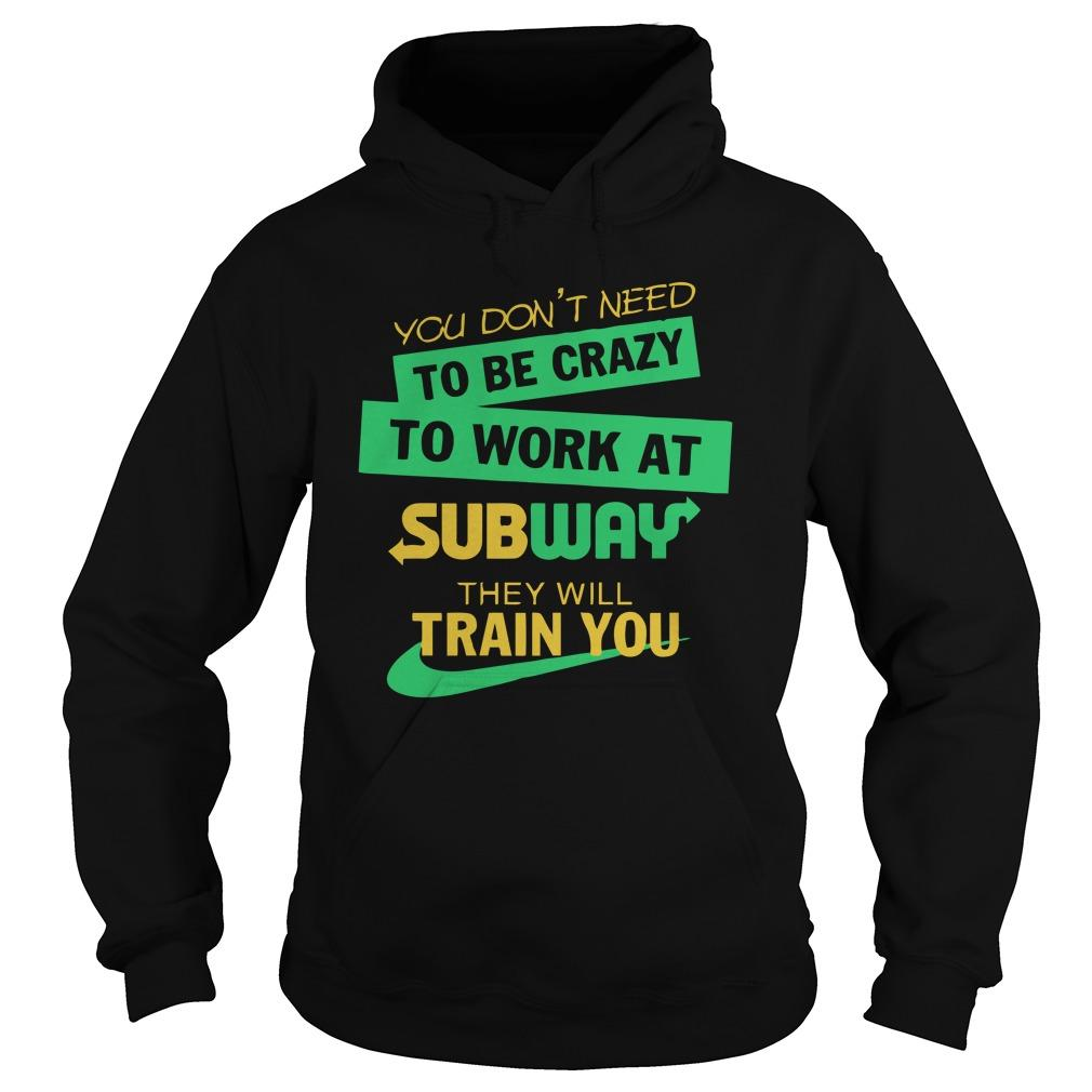 You Don't Need To Be Crazy To Work At Subway They Will Train You Hoodie