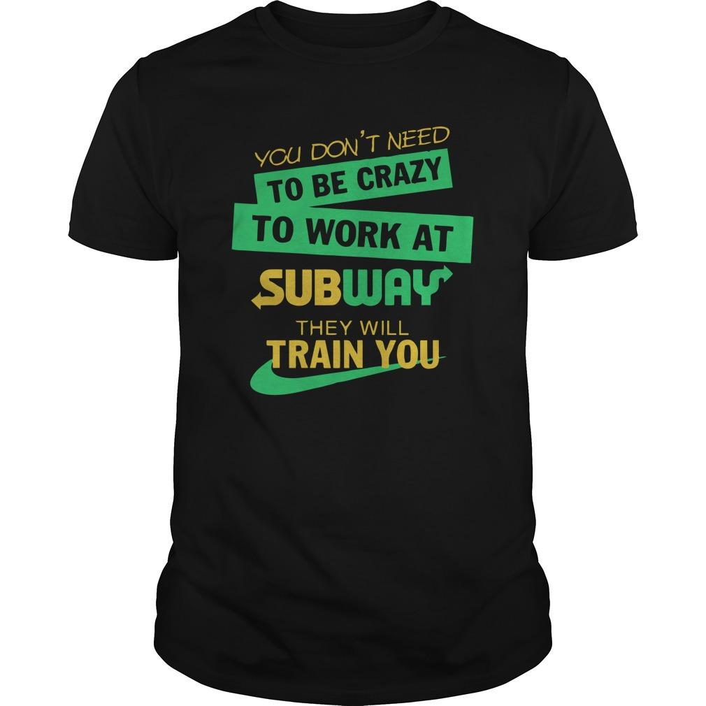 You Don't Need To Be Crazy To Work At Subway They Will Train You Shirt