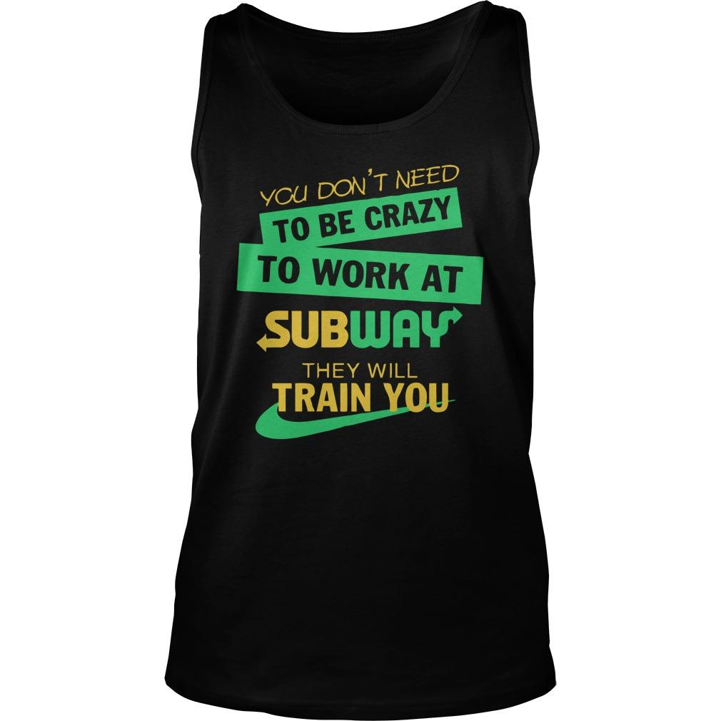 You Don't Need To Be Crazy To Work At Subway They Will Train You Tank Top