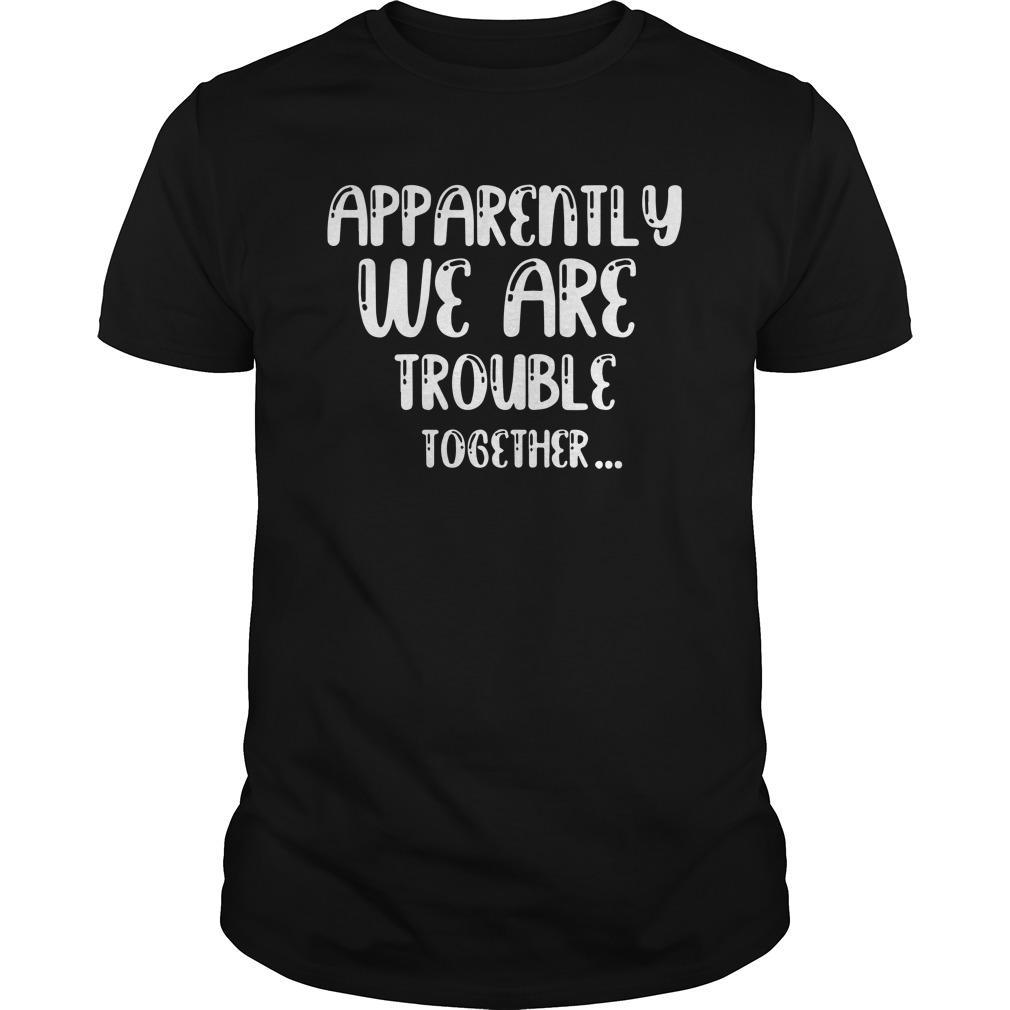 Apparently We Are Trouble Together Shirt