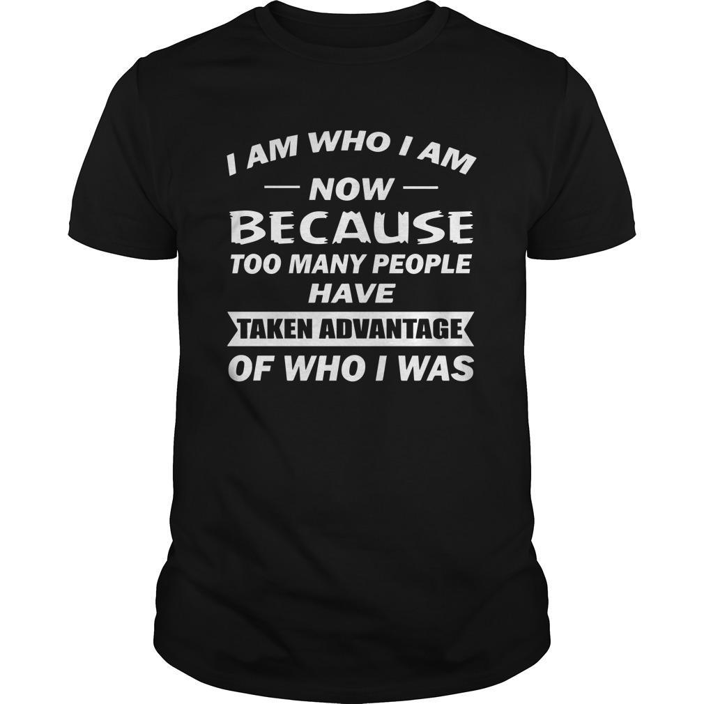 I Am Who I Am Now Because Too Many People Have Taken Advantage Shirt