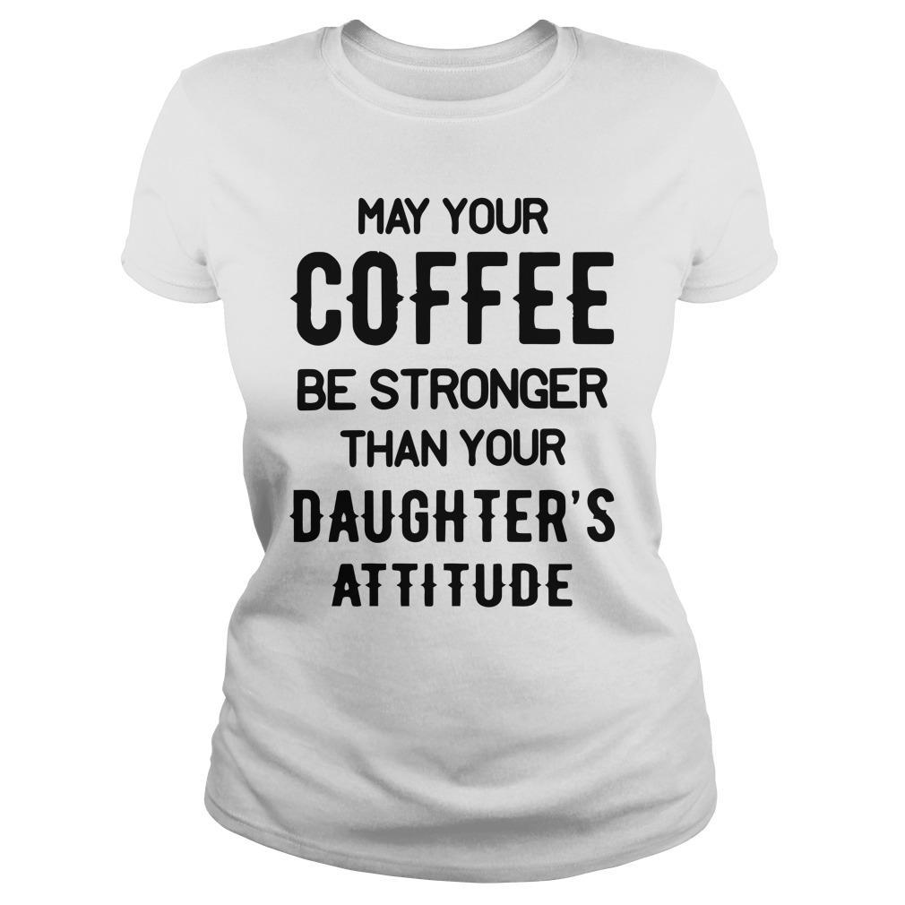 May Your Coffee Be Stronger Than Your Daughter's Attitude Longsleeve