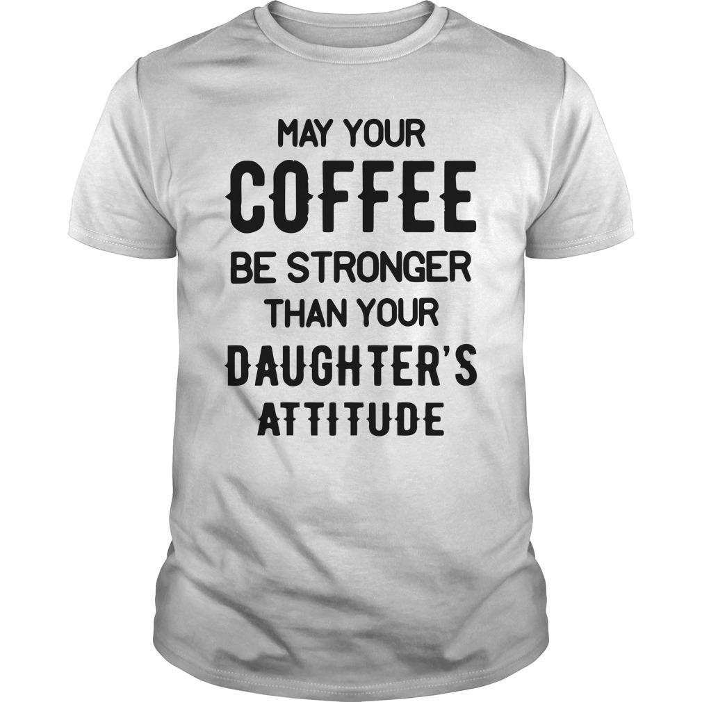 May Your Coffee Be Stronger Than Your Daughter's Attitude Shirt