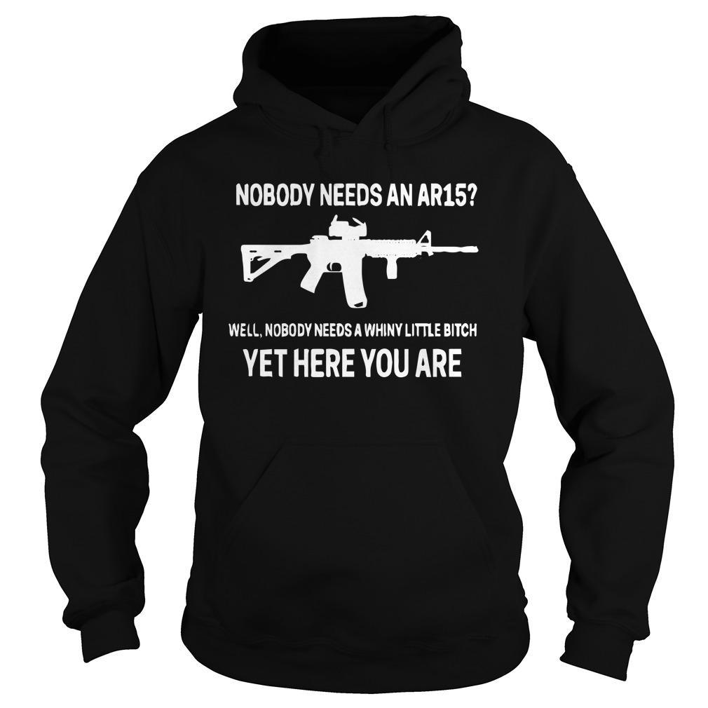 Nobody Needs An Ar15 Well Nobody Needs A Whiny Little Bitch Hoodie