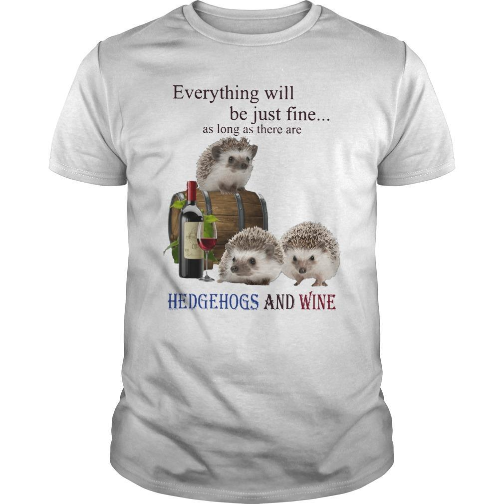 Everything Will Be Just Fine As Long As There Are Hedgehogs And Wine Shirt