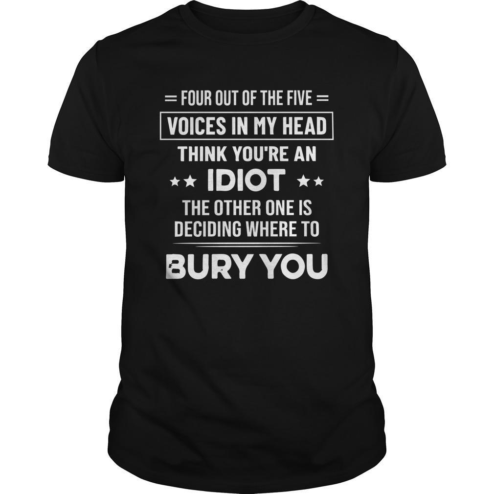 Four Out Of The Five Voices In My Head Think You're An Idiot Shirt
