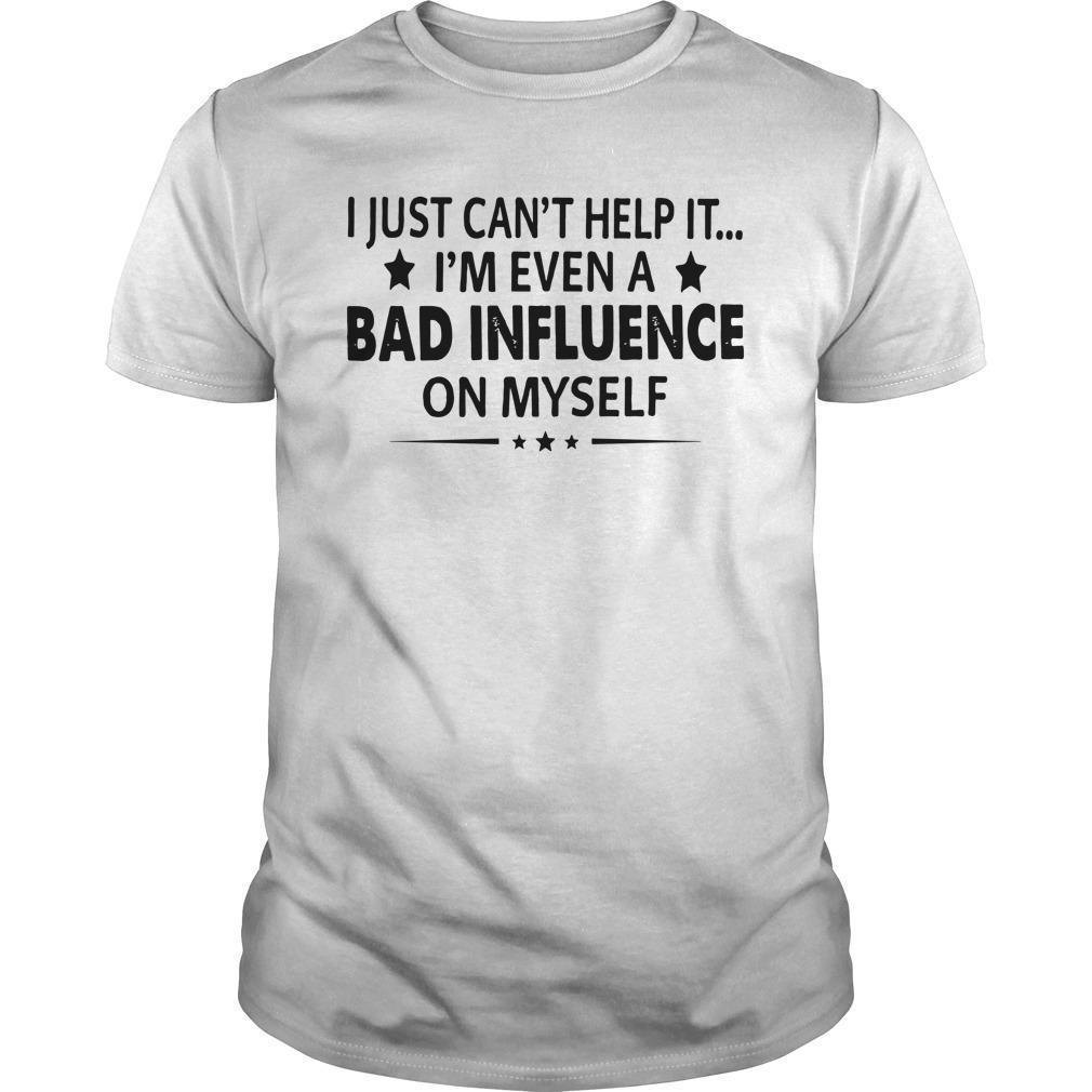 I Just Can't Help It I'm Even A Bad Influence On Myself Shirt