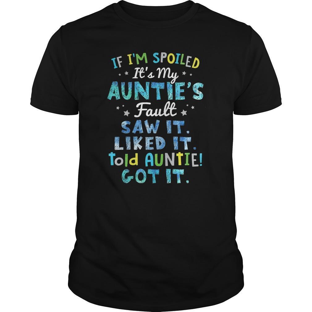 If I'm Spoiled It's My Auntie's Fault Saw It Liked It Told Auntie Got It Shirt