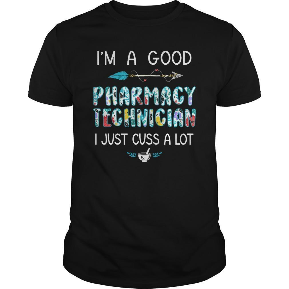 I'm A Good Pharmacy Technician I Just Cuss A Lot Shirt