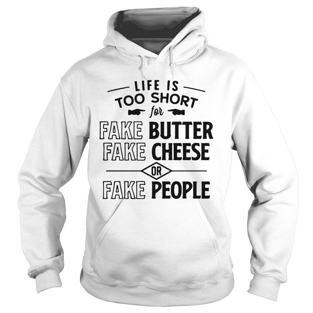 Life Is Too Short Fake Butter Fake Cheese Or Fake People Hoodie