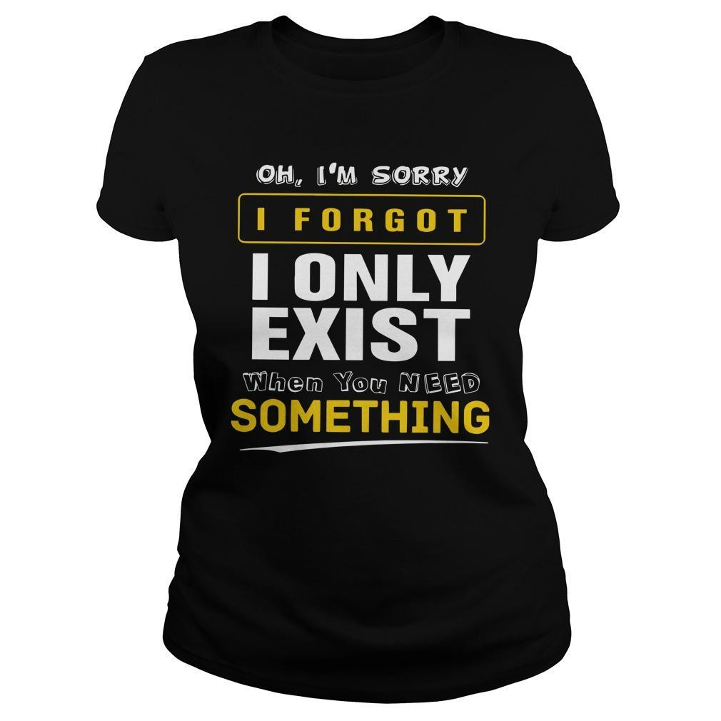 Oh I'm Sorry I Forgot I Only Exist When You Need Something Longsleeve