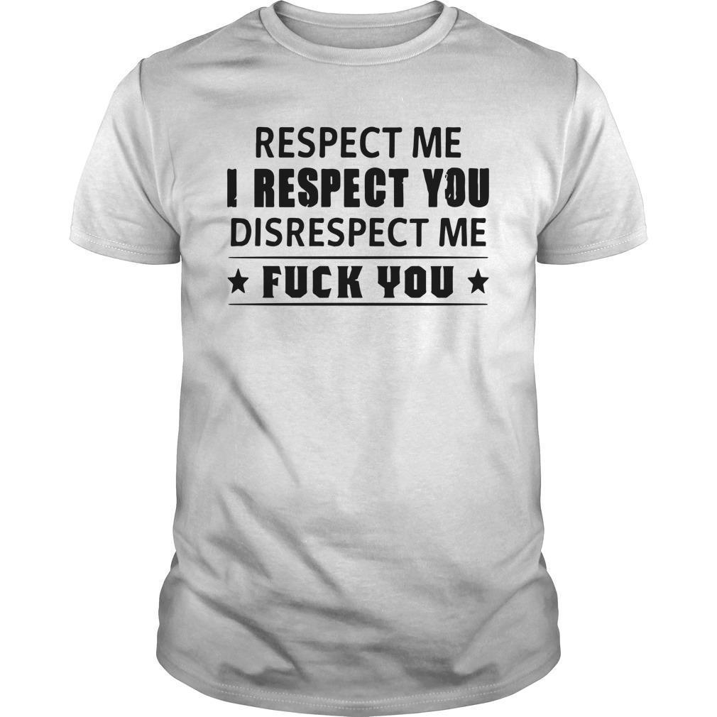 Respect Me I Respect You Disrespect Me Fuck You Shirt