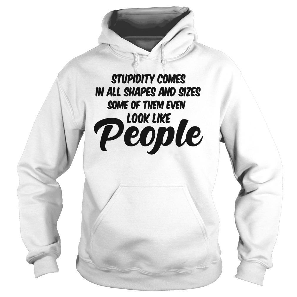 Stupidity Comes In All Shapes And Sizes Some Of Them Even Look Like People Hoodie