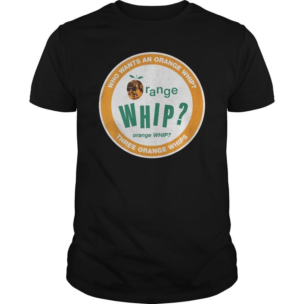 Who Wants An Orange Whip Three Orange Whips Shirt