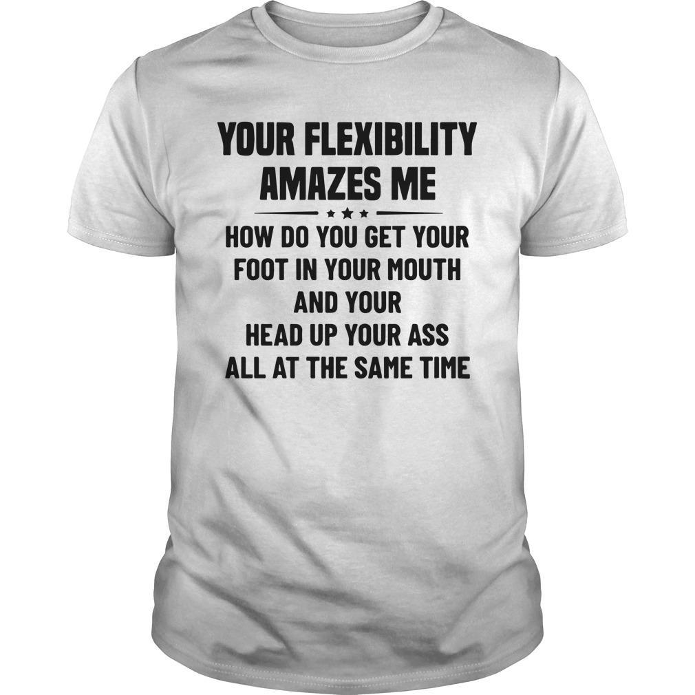Your Flexibility Amazes Me How Do You Get Your Foot Shirt