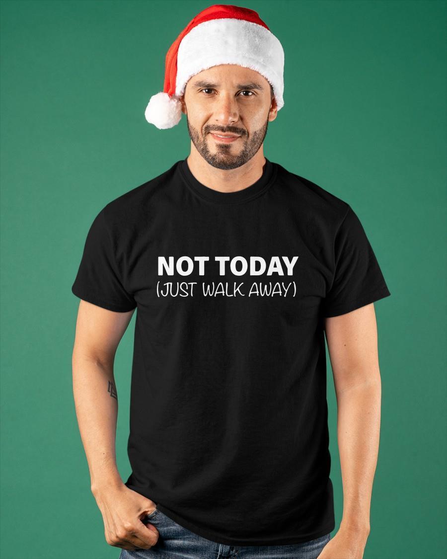 Not Today Just Walk Away Shirt