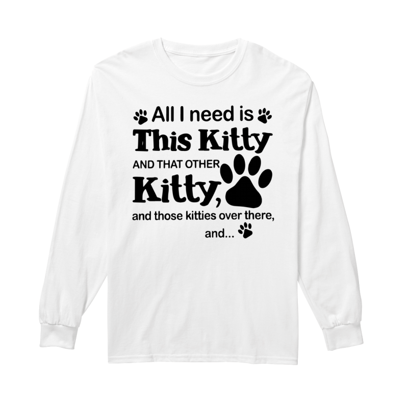 All I Need Is This Kitty And That Other Kitty Longsleeve