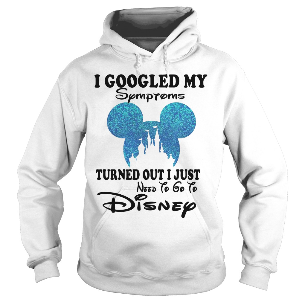 Mickey I Googled My Symptoms Turned Out I Just Need To Go To Disney Hoodie