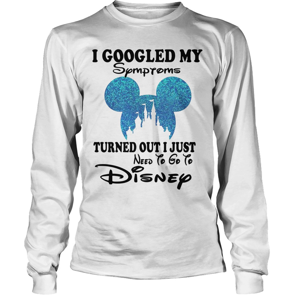Mickey I Googled My Symptoms Turned Out I Just Need To Go To Disney Longsleeve