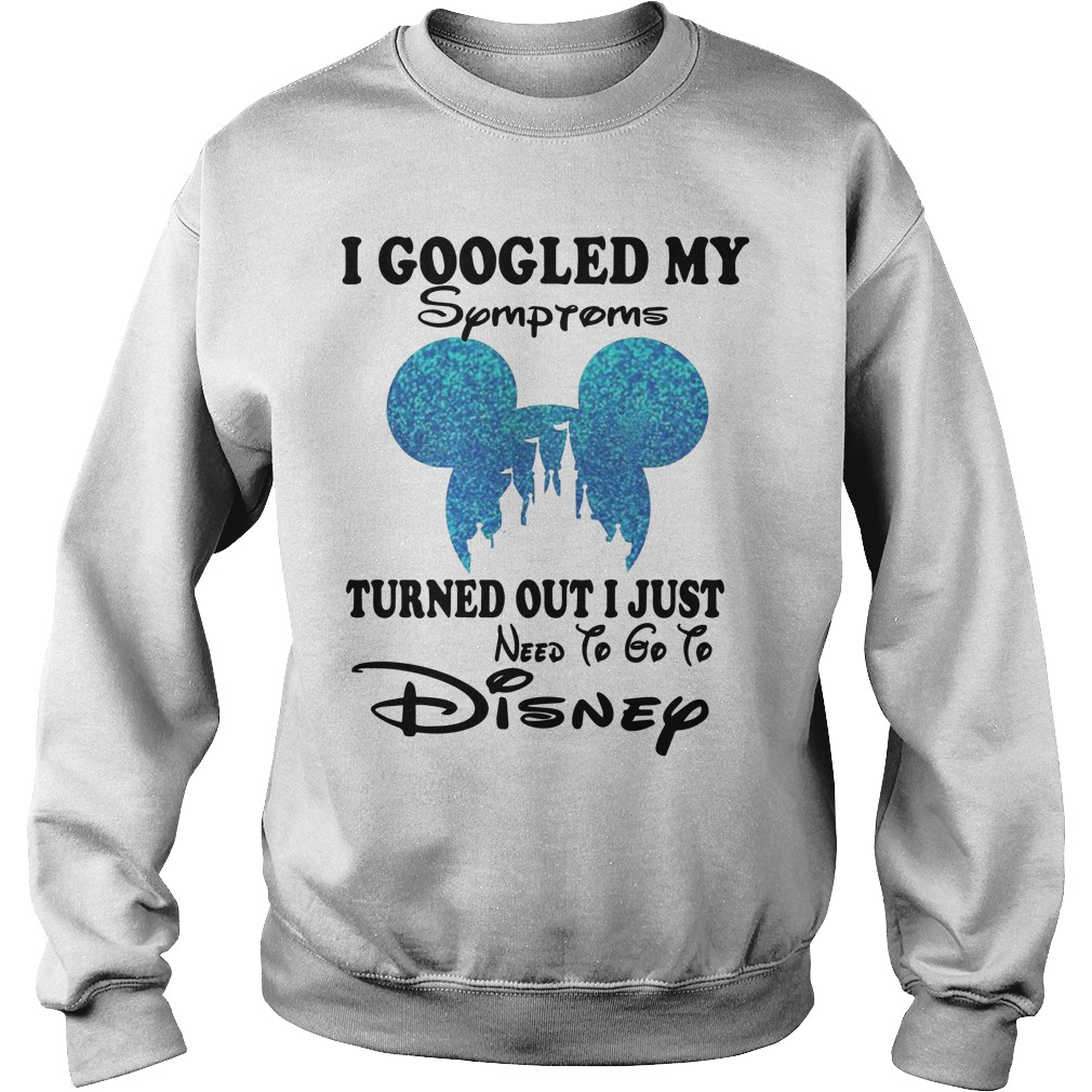 Mickey I Googled My Symptoms Turned Out I Just Need To Go To Disney Sweater