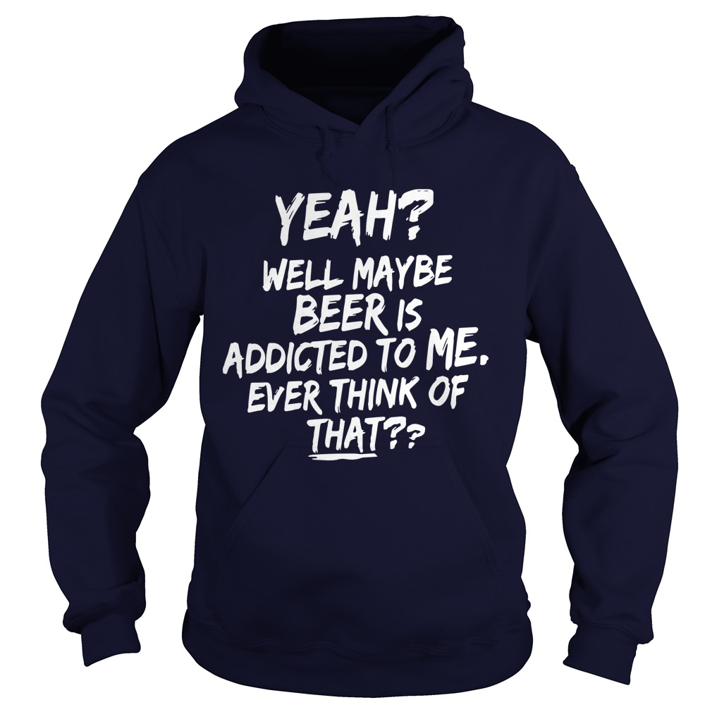 Yeah Maybe Beer Is Addicted To Me Ever Think Of That Hoodie