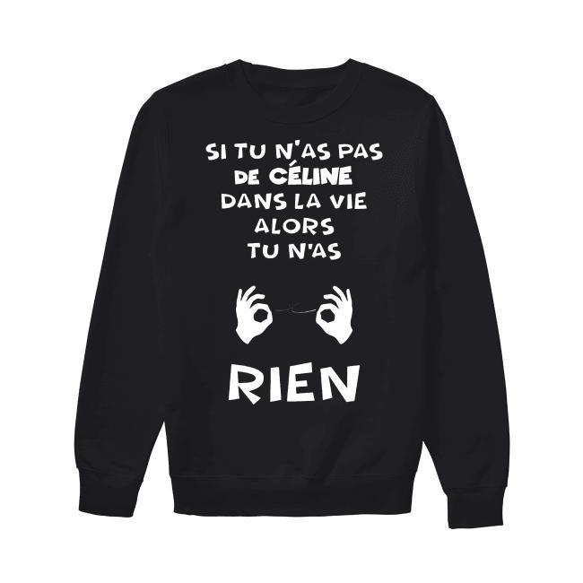 Si Tu N'as Pas De Céline Dans La Vie Alors Tu N'as Rien Sweater