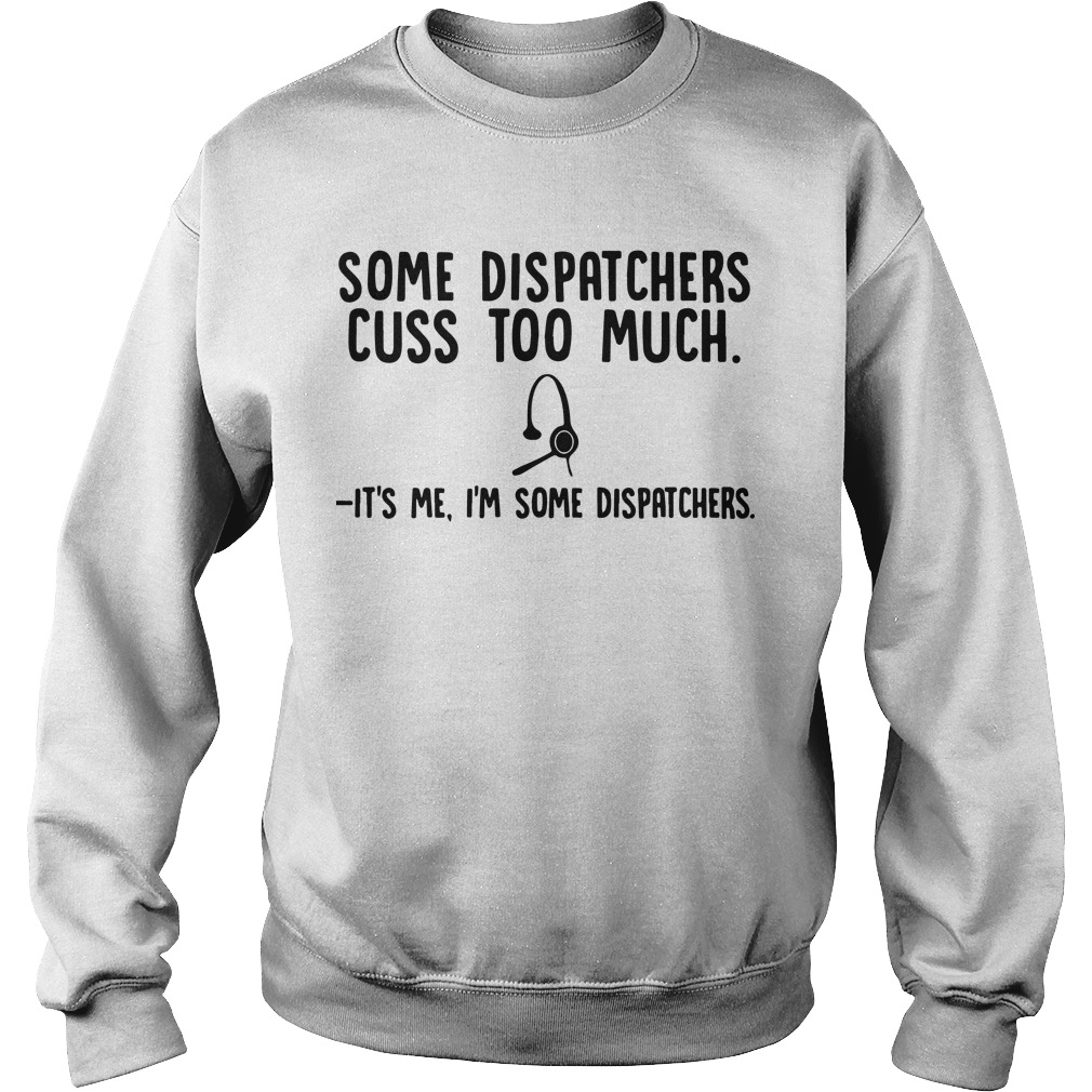 Some Dispatchers Cuss Too Much It's Me I'm Some Dispatchers Sweater