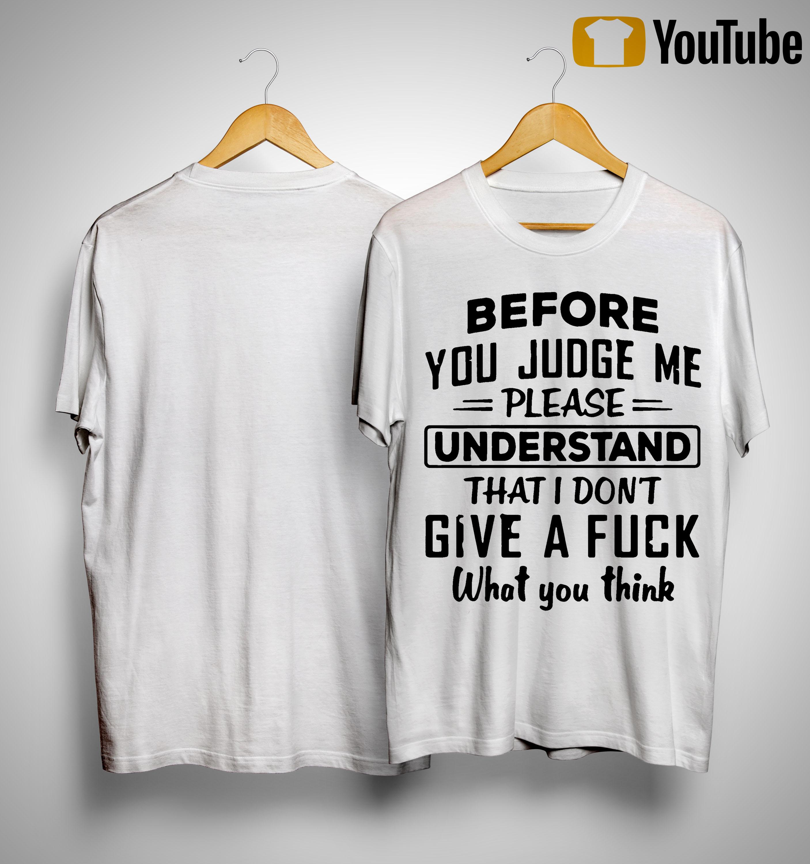 Before You Judge Me Please Understand That I Don't Give A Fuck Shirt