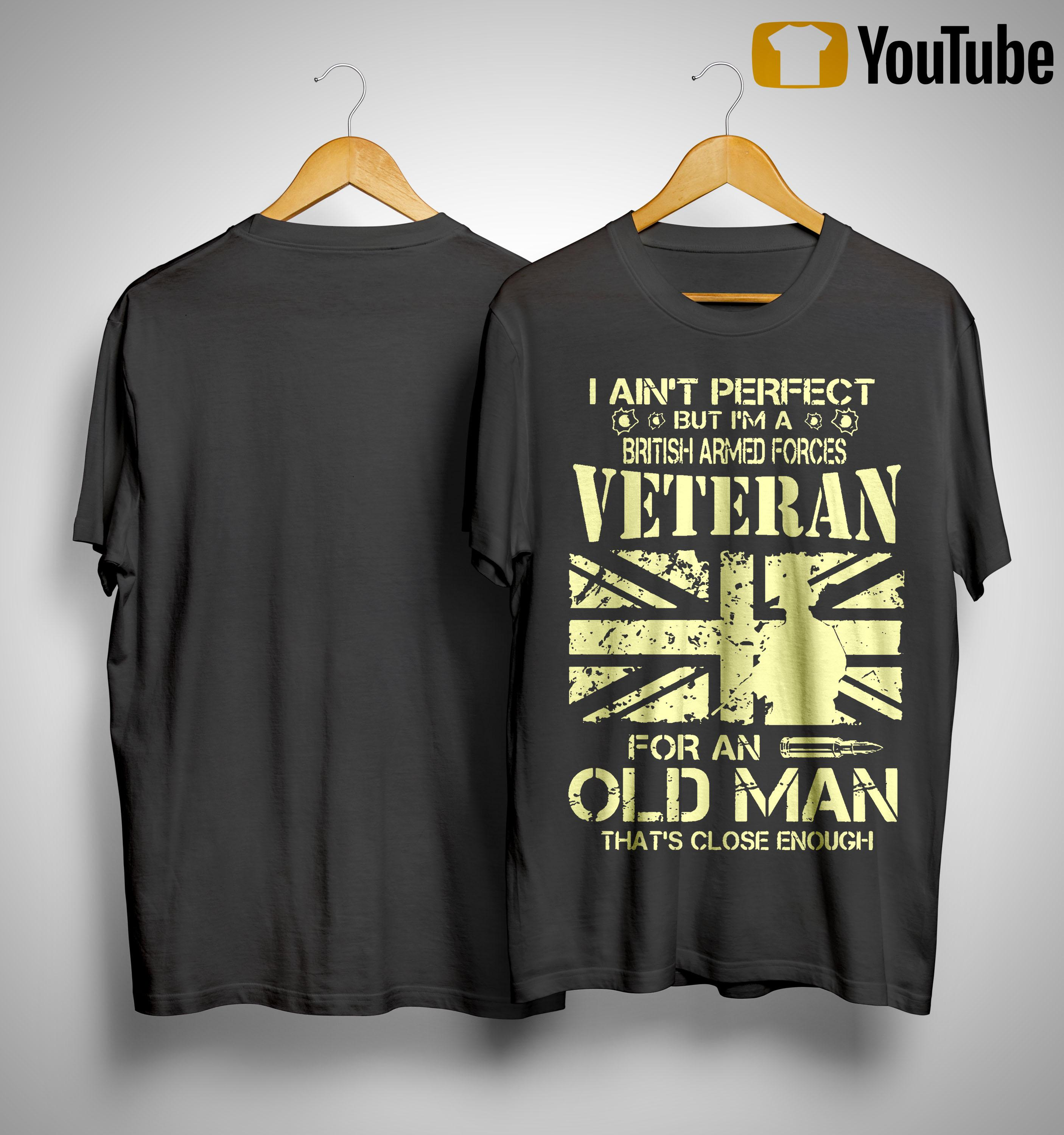 I Ain't Perfect But I'm A British Armed Forces Veteran For An Old Man Shirt