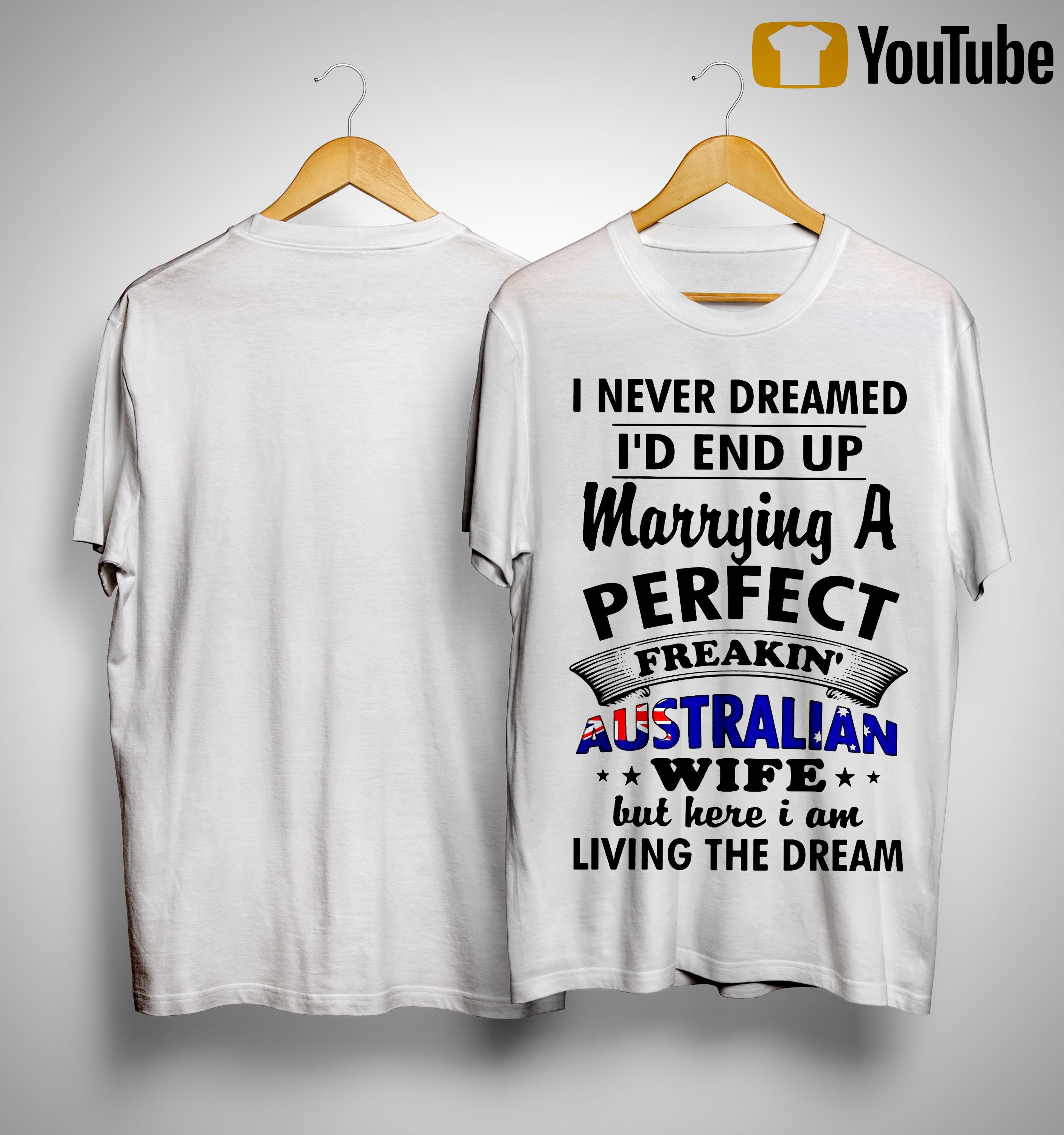 I Never Dreamed I'd End Up Marrying A Perfect Freakin' Austrailian Wife Shirt