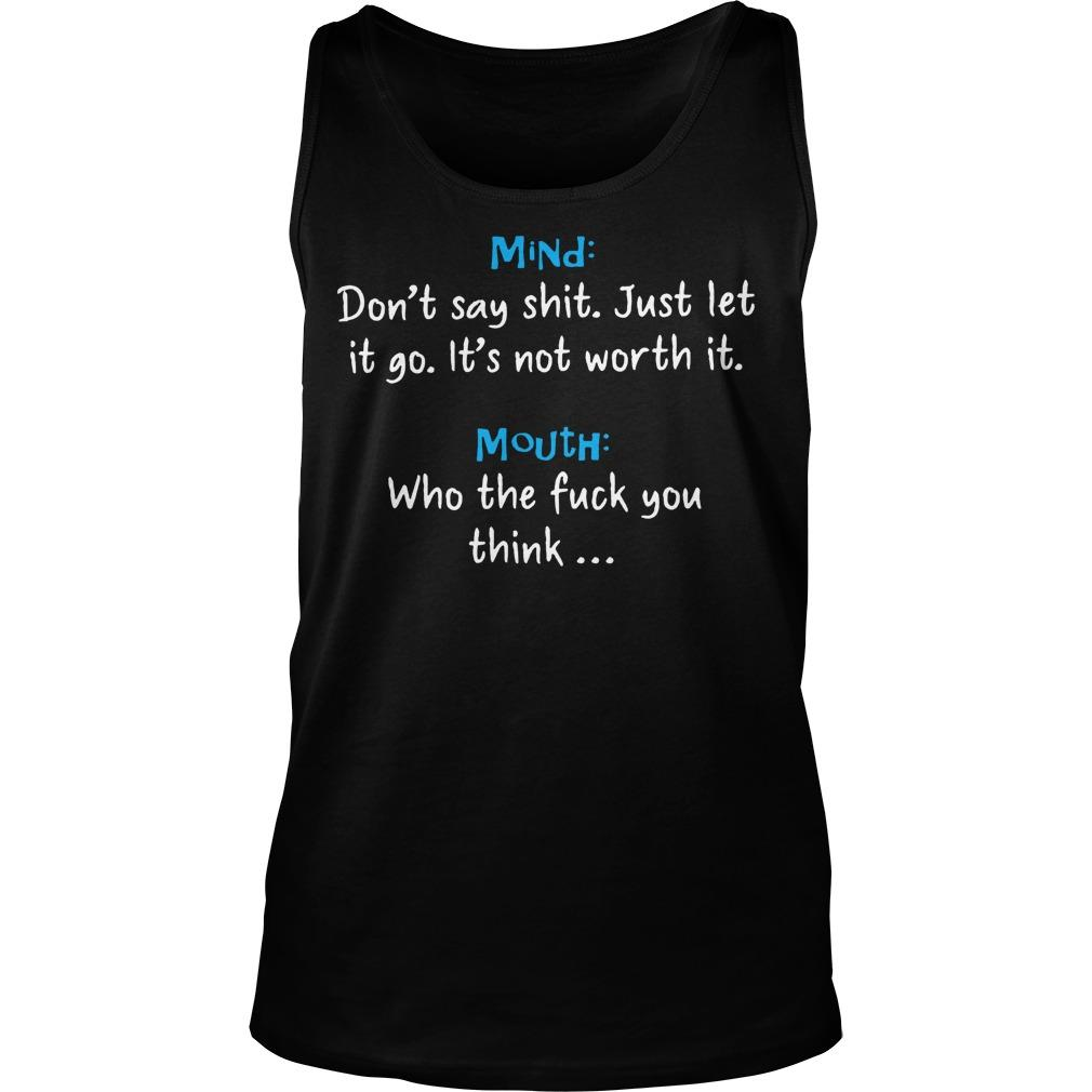 Mind Don't Say Shit Just Let It Go It's Not Worth It Mouth Who The Fuck You Think Tank Top
