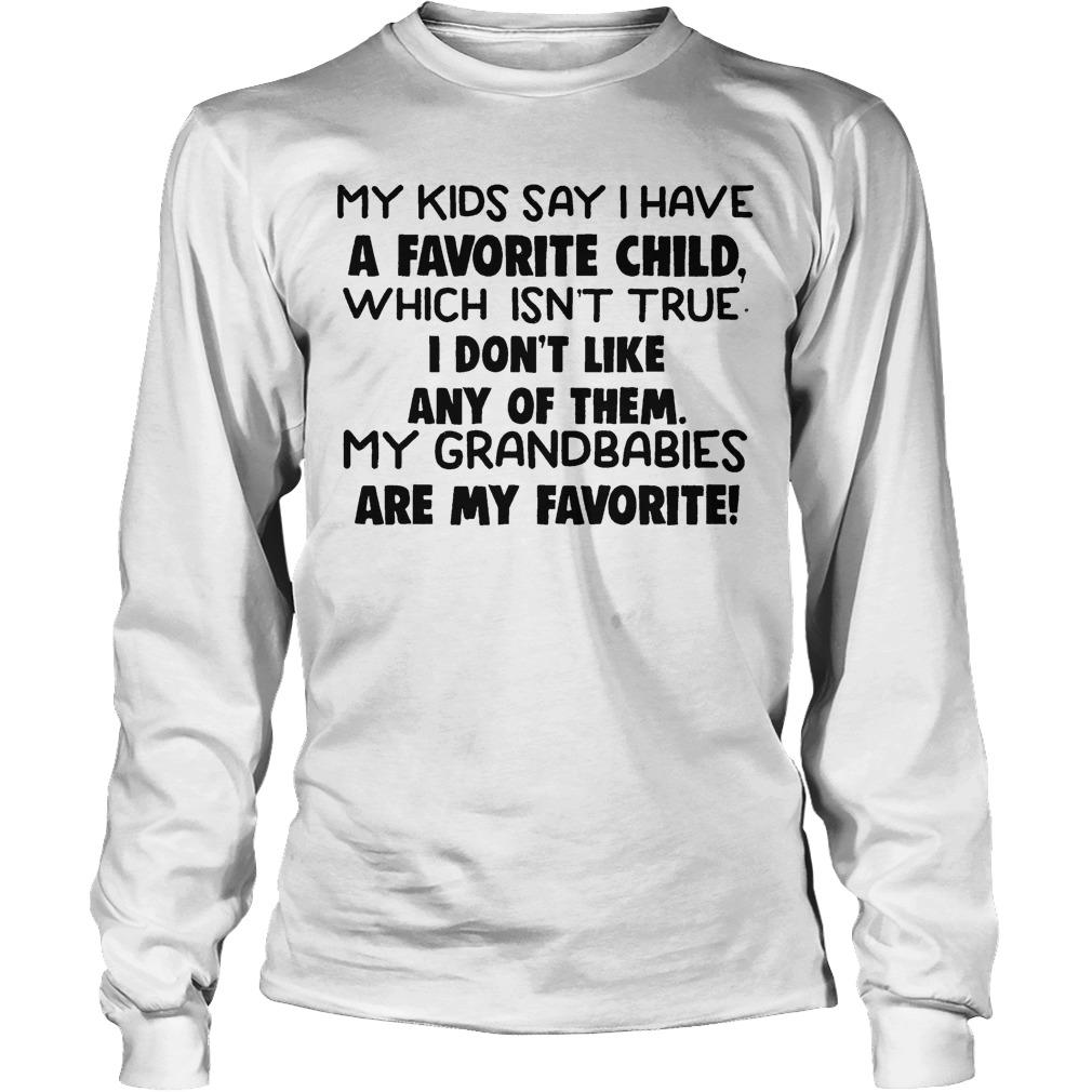 My Kids Say I Have A Favorite Child Isnt True I Don't Like Any Of Them Longsleeve
