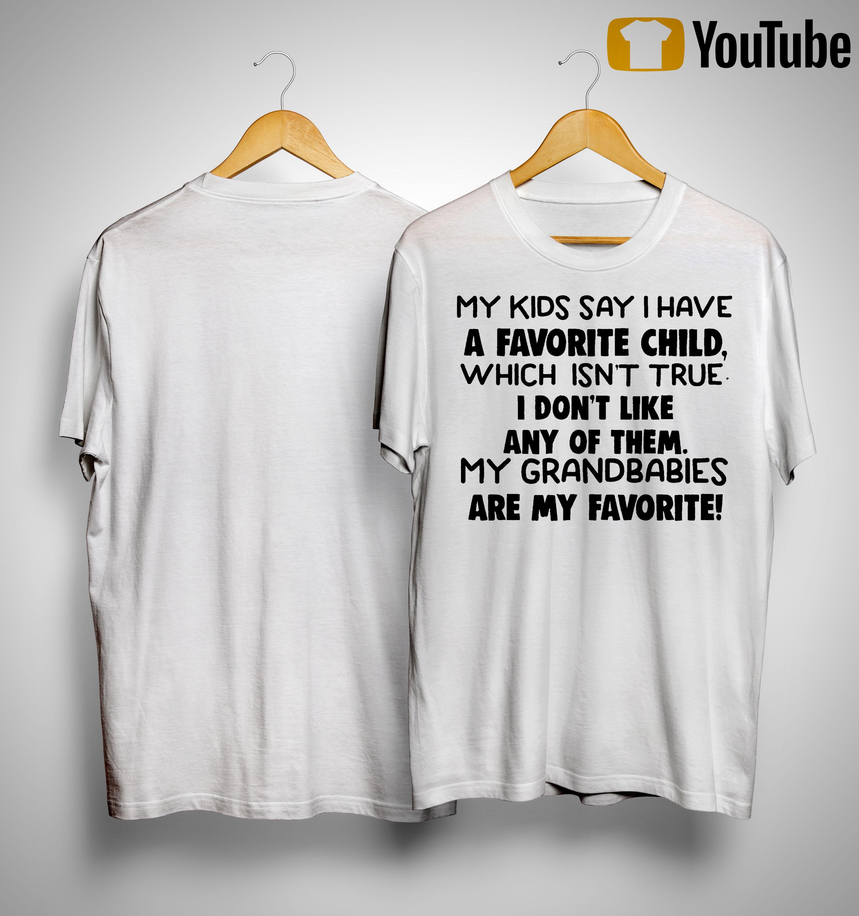 My Kids Say I Have A Favorite Child Isnt True I Don't Like Any Of Them Shirt