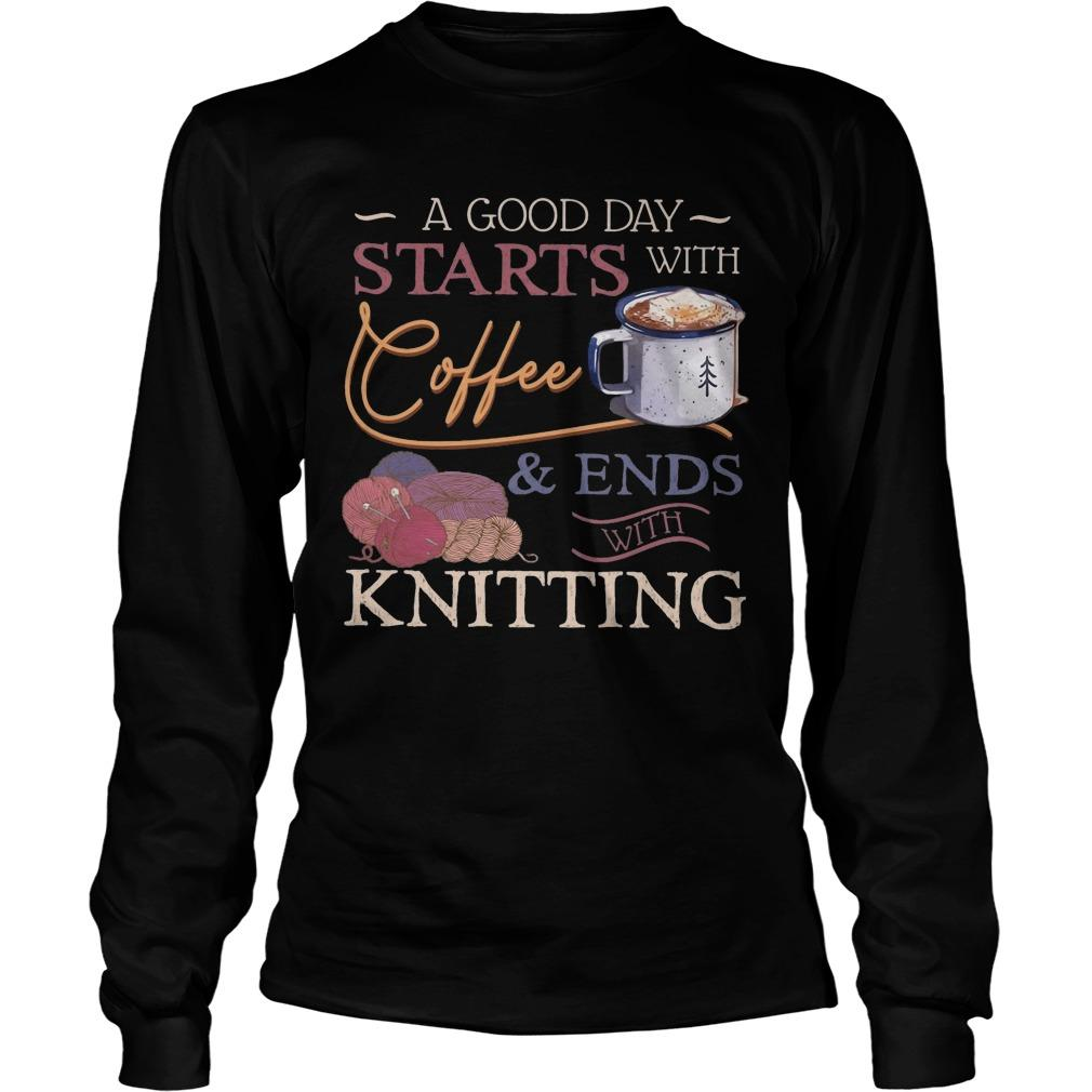 A Good Day Starts With Coffee And Ends With Knitting Longsleeve