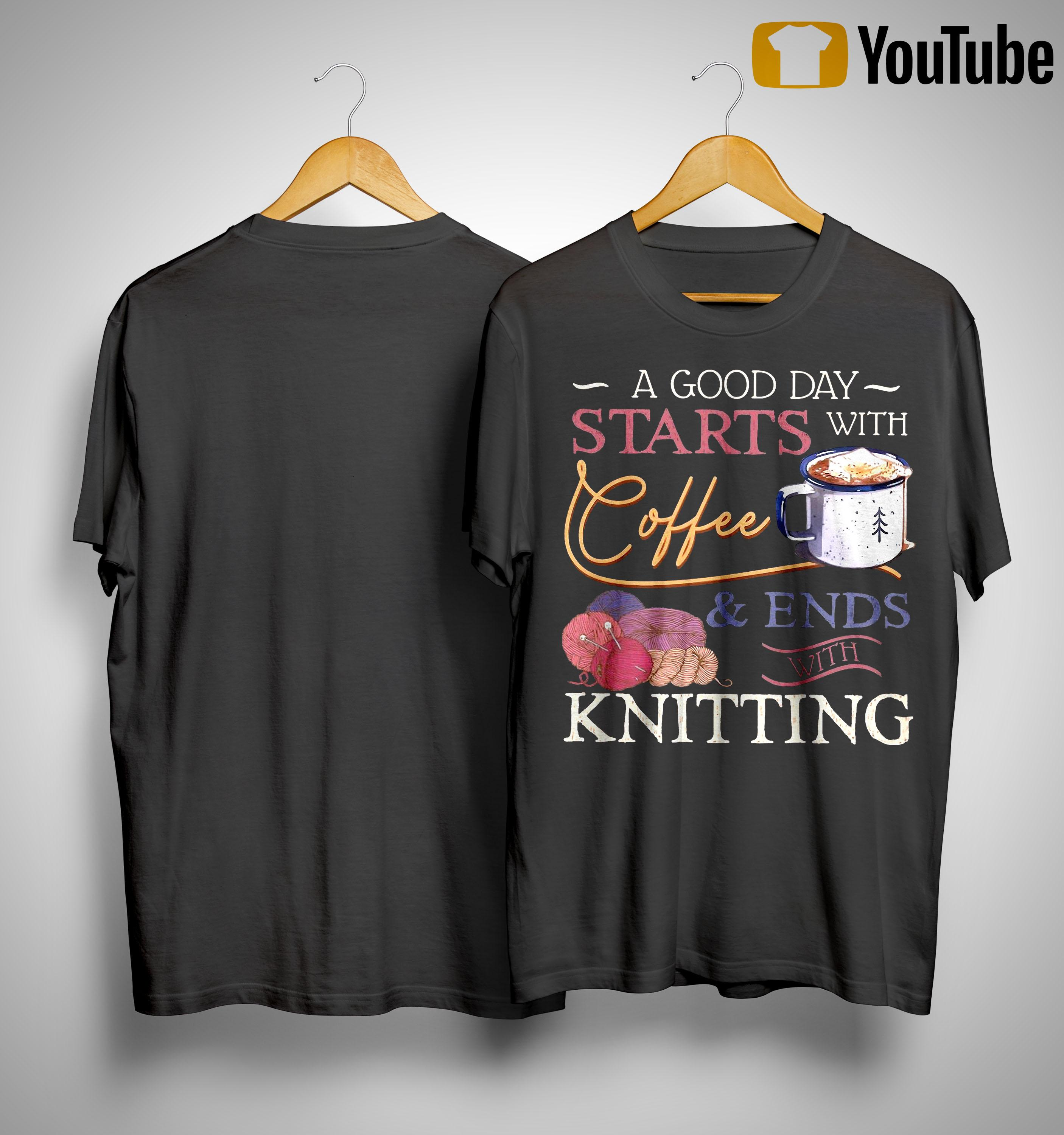A Good Day Starts With Coffee And Ends With Knitting Shirt