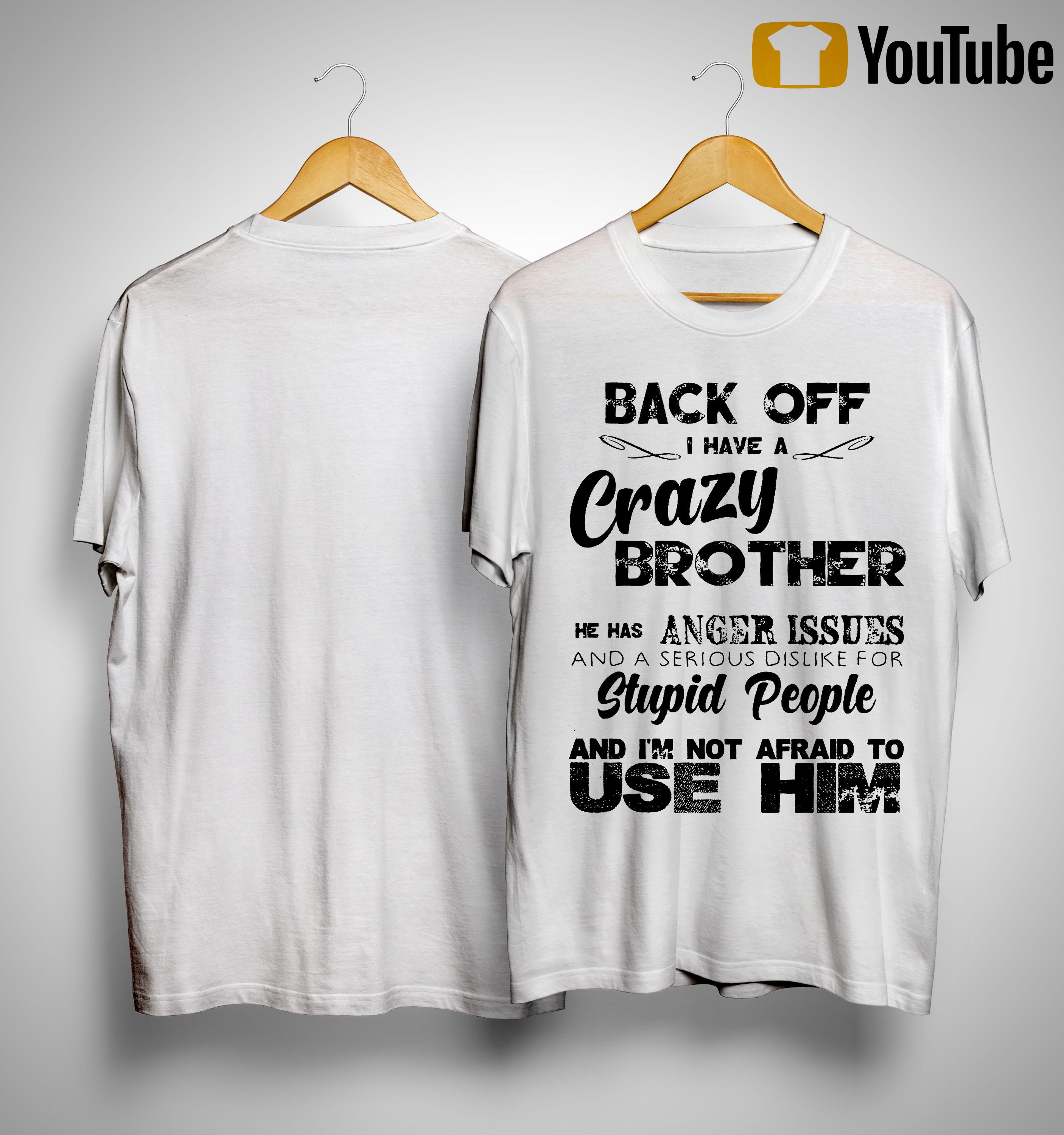 Back Off I Have A Crazy Brother I'm Not Afraid To Use Him Shirt