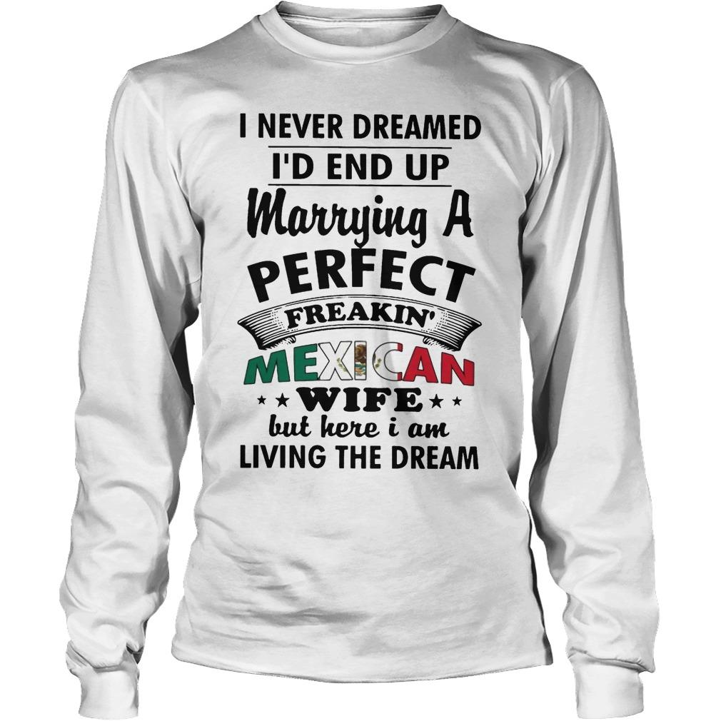 I Never Dreamed I'd End Up Marrying A Perfect Freakin' Mexican Wife Longsleeve