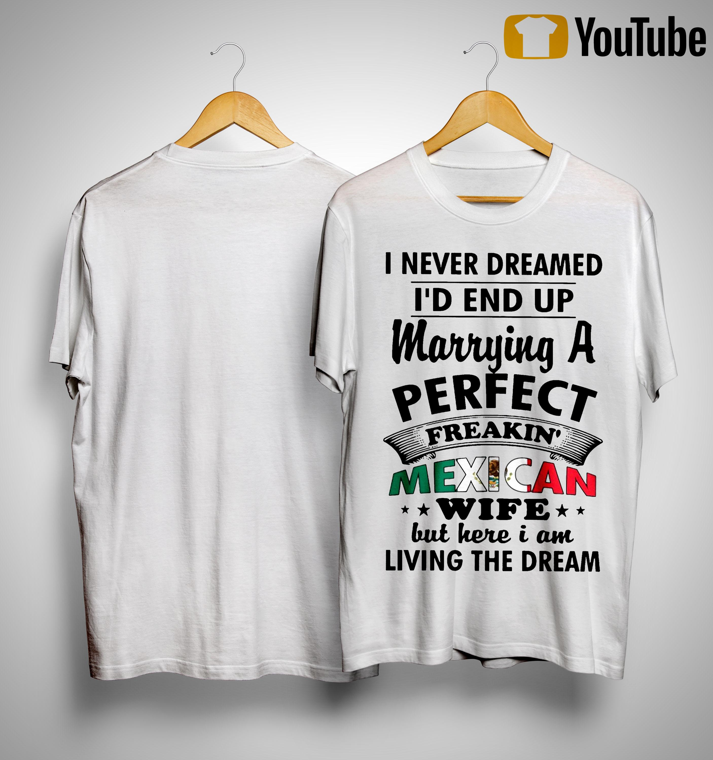 I Never Dreamed I'd End Up Marrying A Perfect Freakin' Mexican Wife Shirt