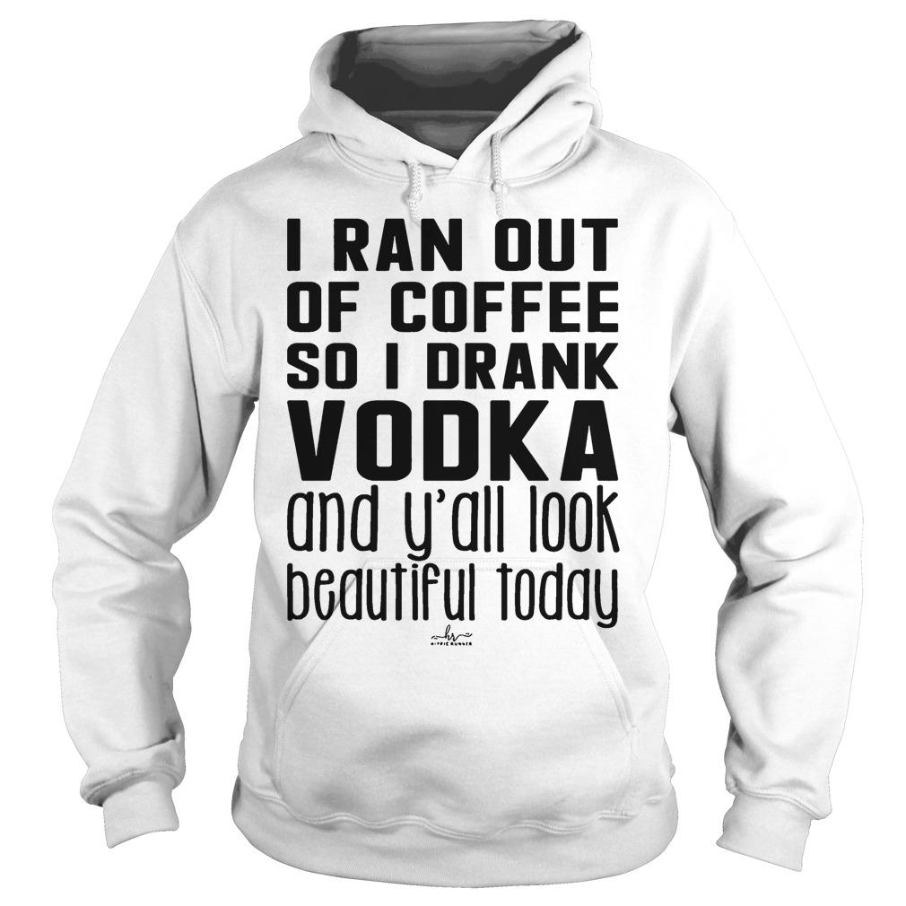 I Ran Out Of Coffee So I Drank Vodka And Y'all Look Beautiful Today Hoodie