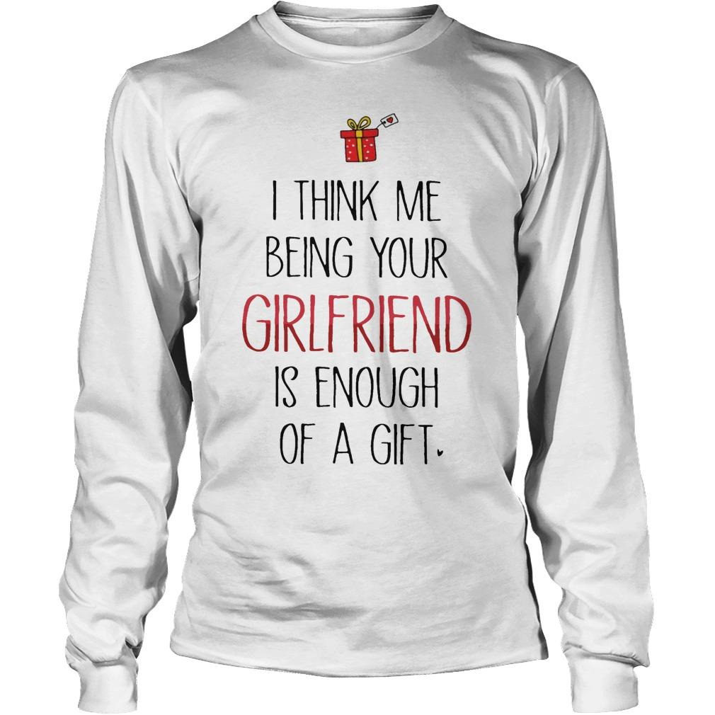 I Think Me Being Your Girlfriend Is Enough Of A Gift Longsleeve