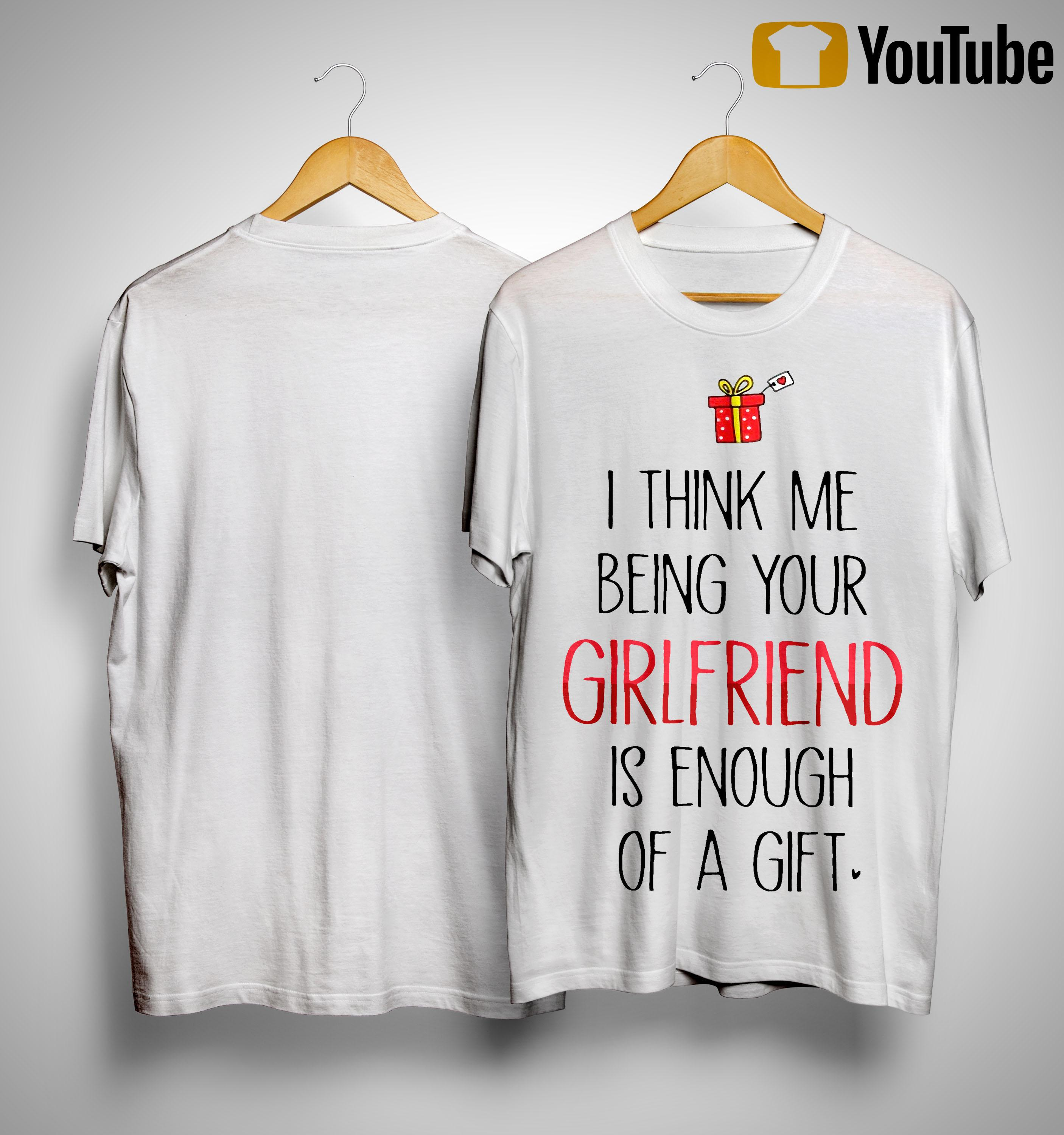 I Think Me Being Your Girlfriend Is Enough Of A Gift Shirt