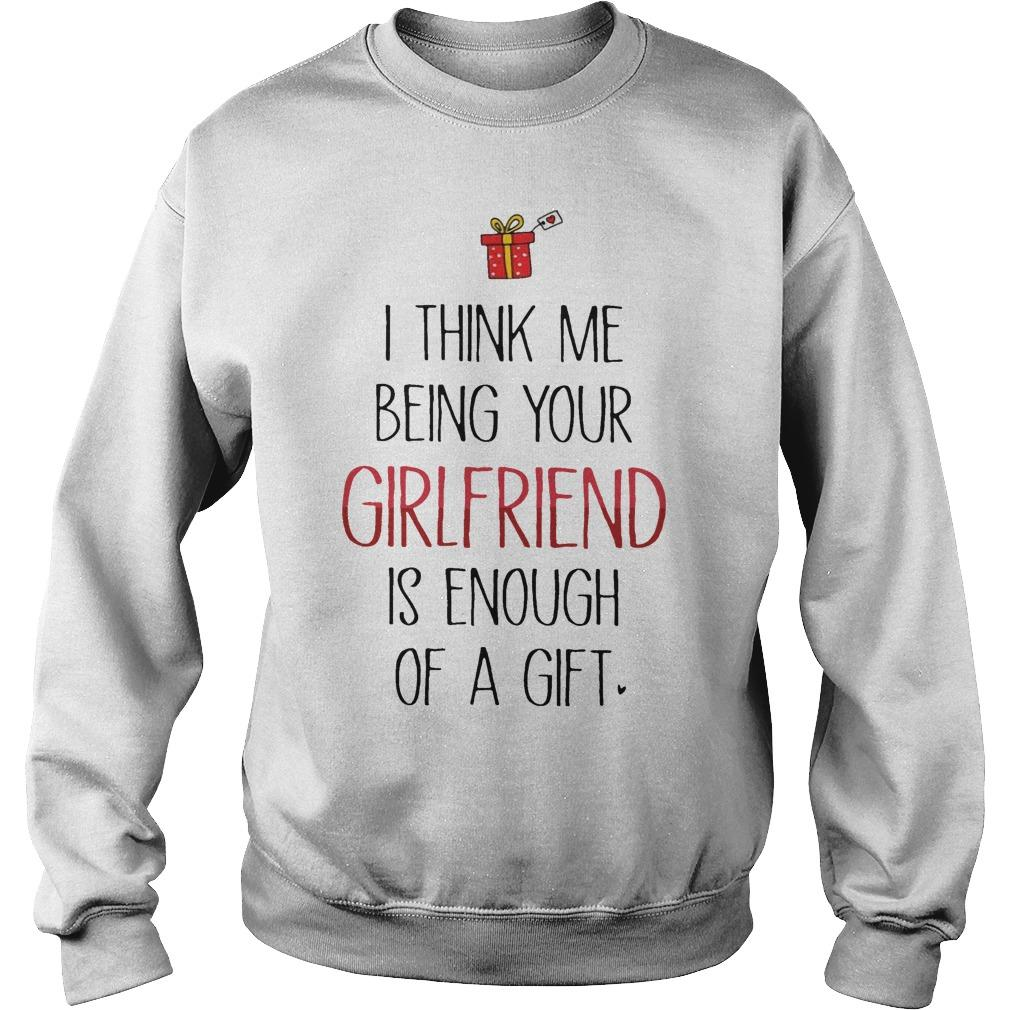 I Think Me Being Your Girlfriend Is Enough Of A Gift Sweater