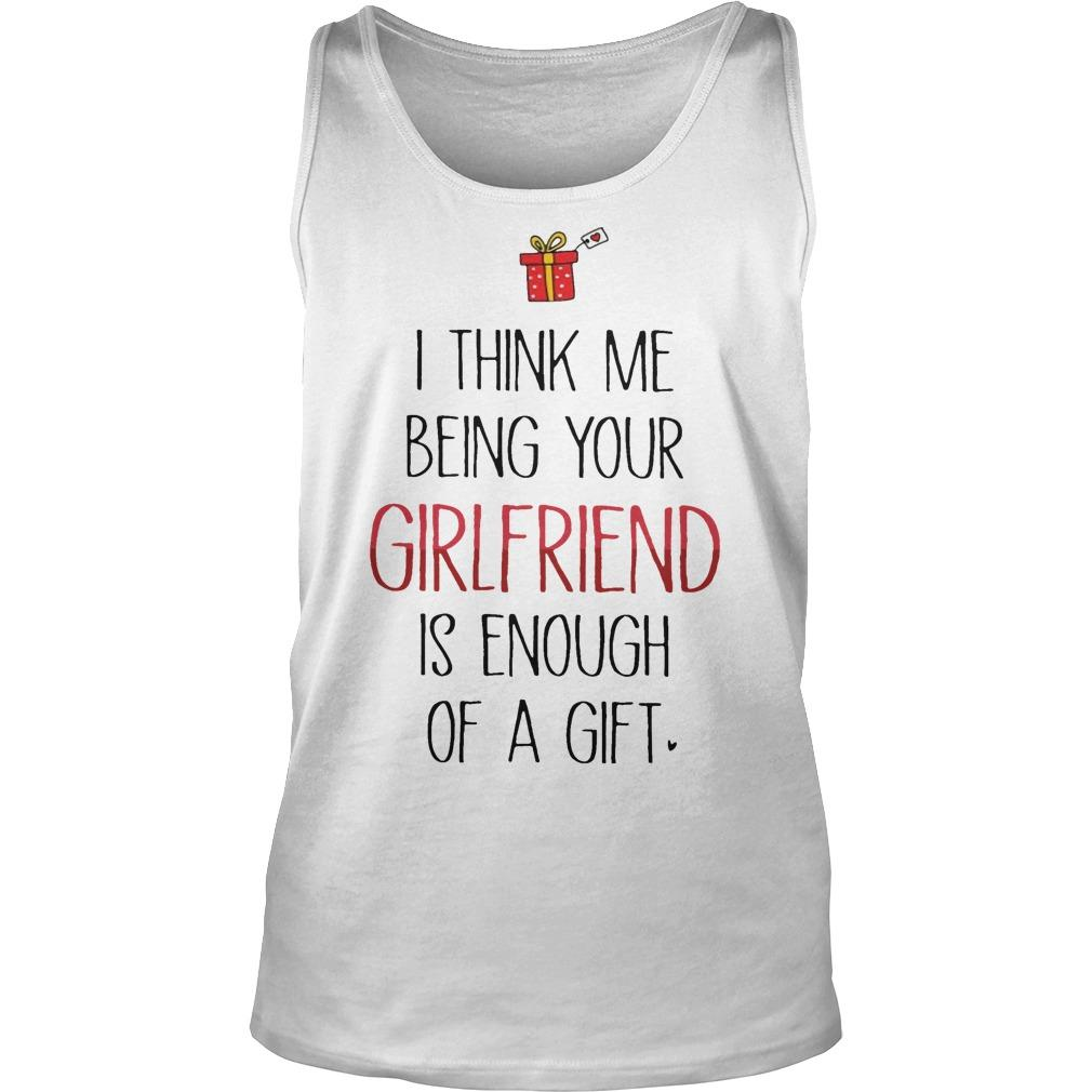 I Think Me Being Your Girlfriend Is Enough Of A Gift Tank Top