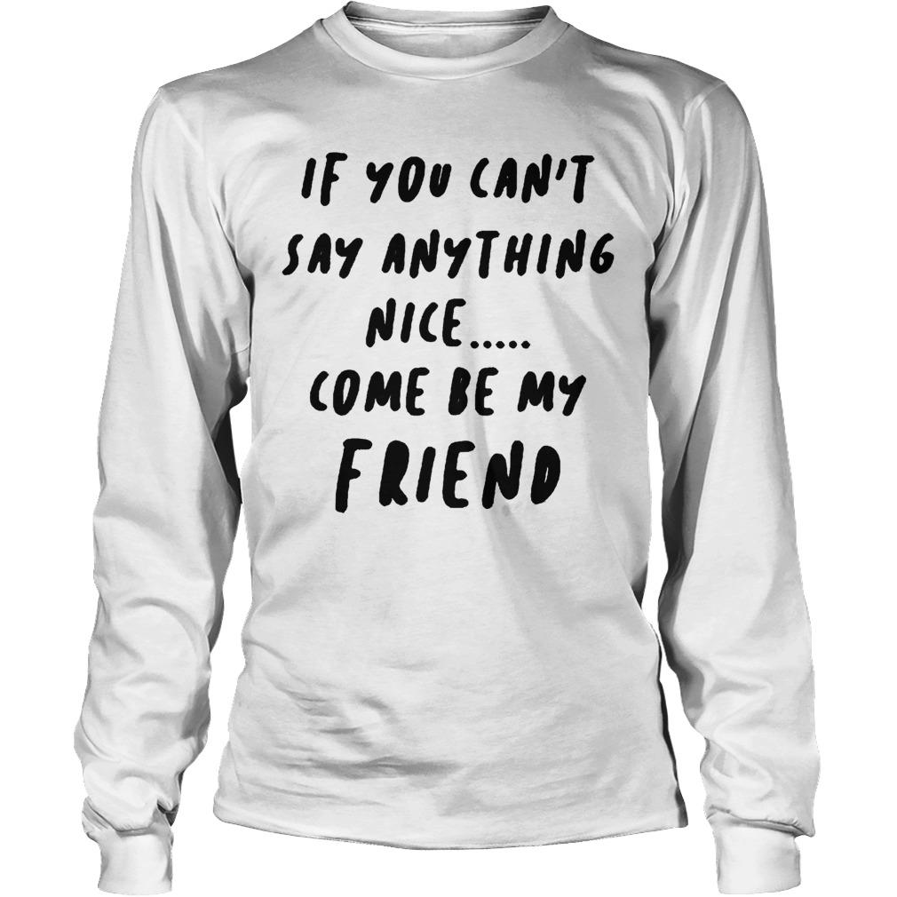 If You Can't Say Anything Nice Come Be My Friend Longsleeve