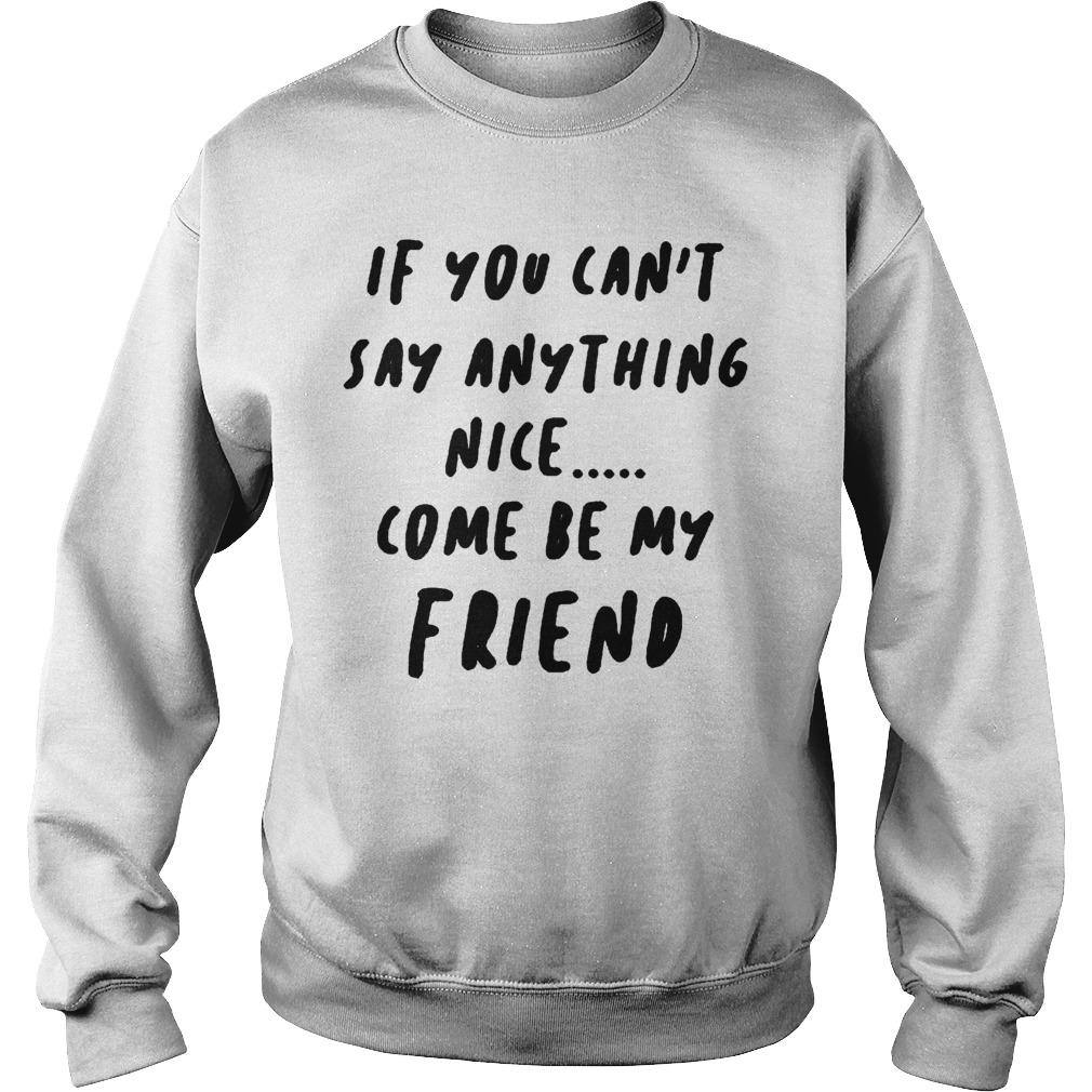 If You Can't Say Anything Nice Come Be My Friend Sweater