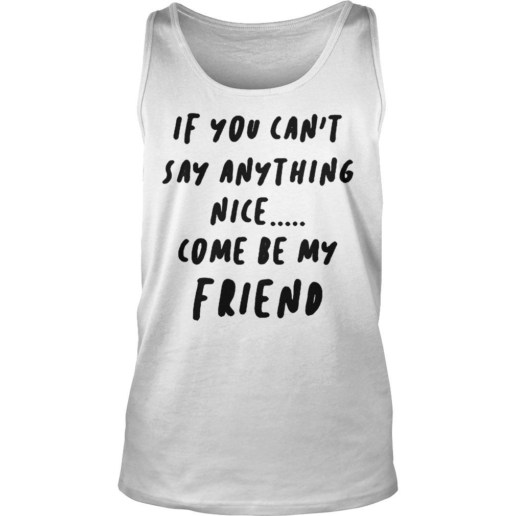 If You Can't Say Anything Nice Come Be My Friend Tank Top